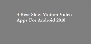 3 Best Slow Motion Video Apps For Android 2018