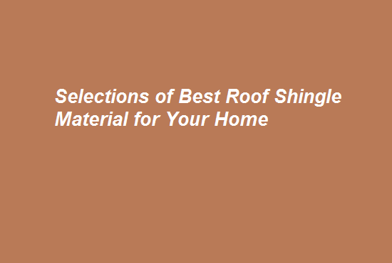 Selections of Best Roof Shingle Material for Your Home