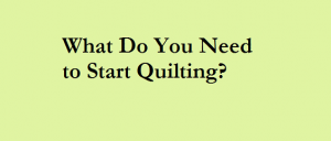 What Do You Need to Start Quilting